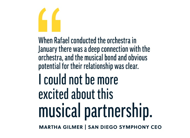 When Rafael conducted the orchestra in January there was a deep connection with the orchestra, and the musical bond and obvious potential for their relationship was clear. I could not be more excited about this musical partnership. —Martha Gilmer, San Diego Symphony CEO